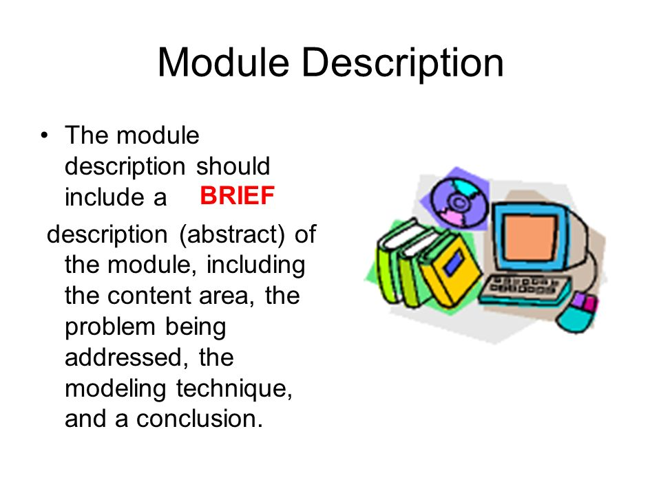 Module Description The module description should include a description (abstract) of the module, including the content area, the problem being addressed, the modeling technique, and a conclusion.