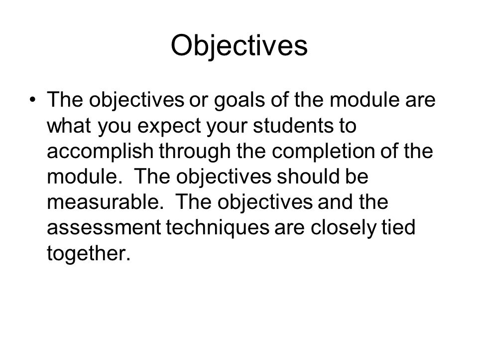 Objectives The objectives or goals of the module are what you expect your students to accomplish through the completion of the module.