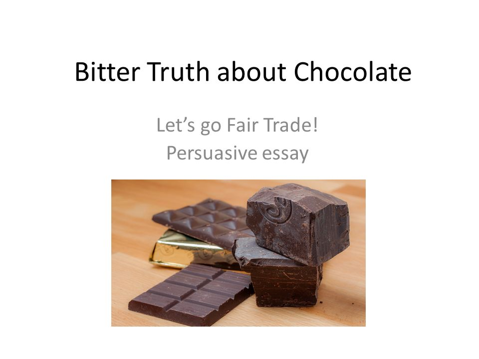 bitter truth about chocolate let s go fair trade persuasive essay  1 bitter truth about chocolate let s go fair trade persuasive essay
