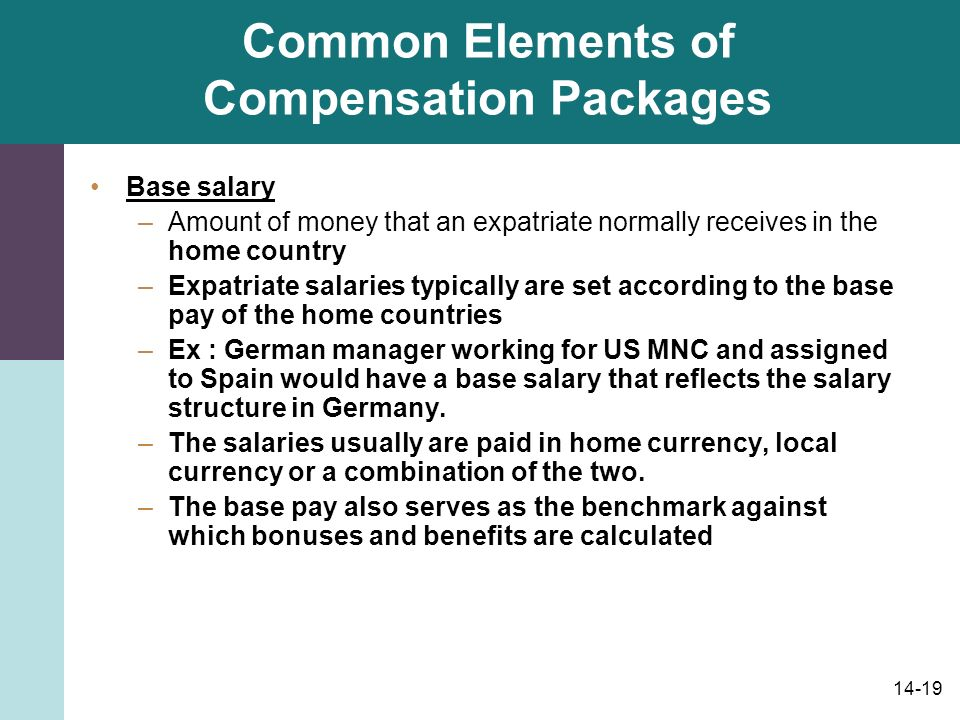 14-19 Common Elements of Compensation Packages Base salary –Amount of money that an expatriate normally receives in the home country –Expatriate salaries typically are set according to the base pay of the home countries –Ex : German manager working for US MNC and assigned to Spain would have a base salary that reflects the salary structure in Germany.
