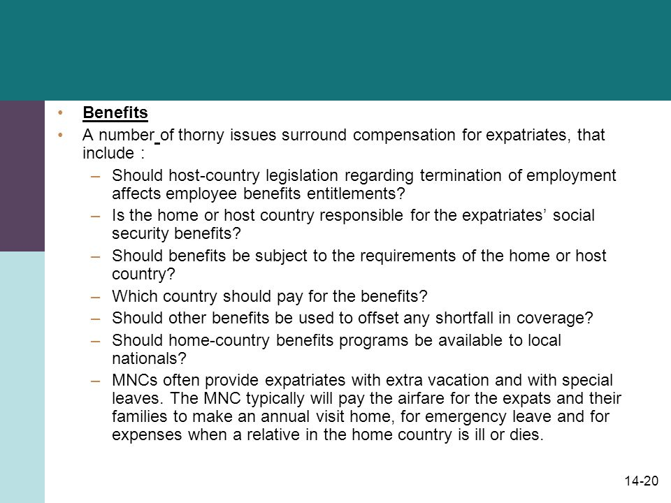 14-20 Benefits A number of thorny issues surround compensation for expatriates, that include : –Should host-country legislation regarding termination of employment affects employee benefits entitlements.
