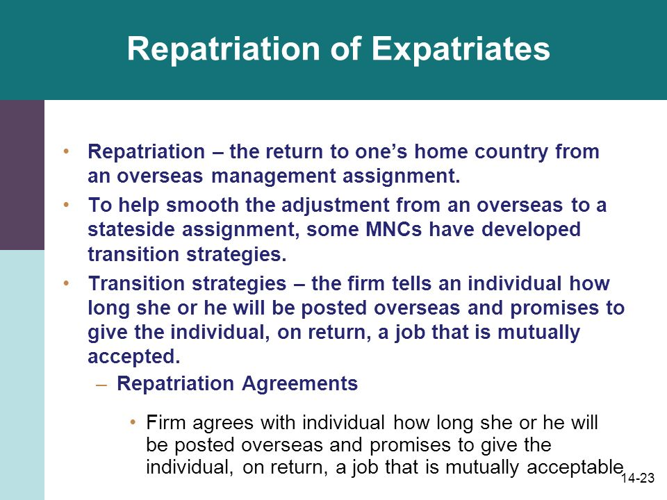 14-23 Repatriation of Expatriates Repatriation – the return to one's home country from an overseas management assignment.