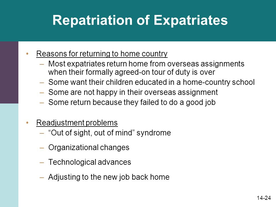14-24 Repatriation of Expatriates Reasons for returning to home country –Most expatriates return home from overseas assignments when their formally agreed-on tour of duty is over –Some want their children educated in a home-country school –Some are not happy in their overseas assignment –Some return because they failed to do a good job Readjustment problems – Out of sight, out of mind syndrome –Organizational changes –Technological advances –Adjusting to the new job back home