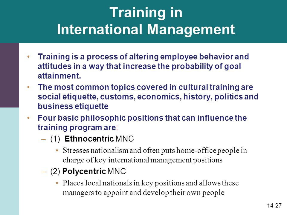 14-27 Training in International Management Training is a process of altering employee behavior and attitudes in a way that increase the probability of goal attainment.