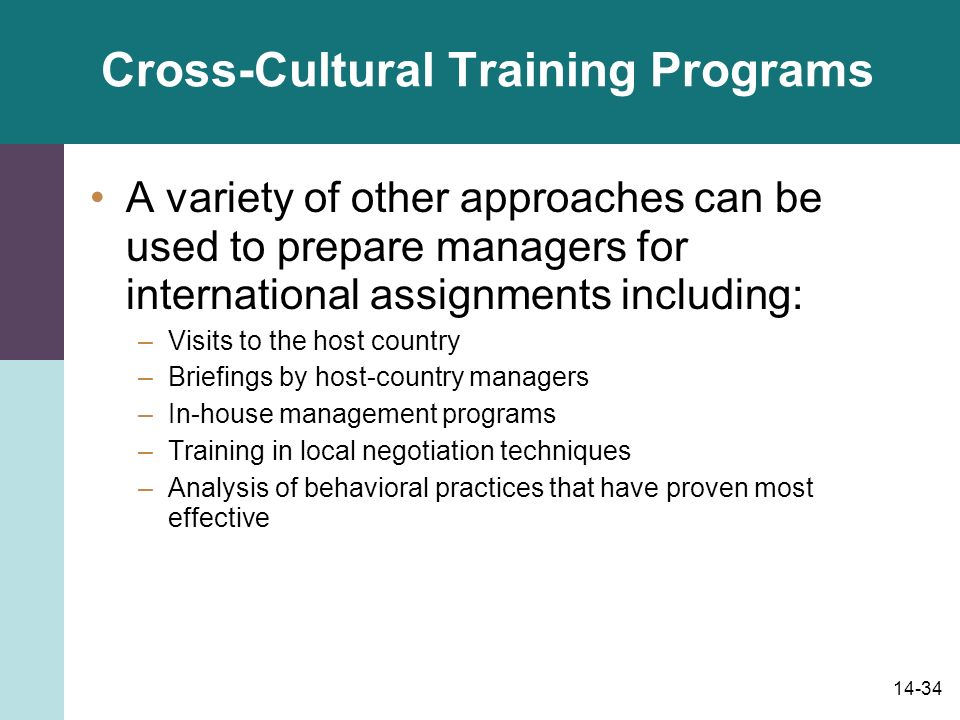 14-34 Cross-Cultural Training Programs A variety of other approaches can be used to prepare managers for international assignments including: –Visits to the host country –Briefings by host-country managers –In-house management programs –Training in local negotiation techniques –Analysis of behavioral practices that have proven most effective