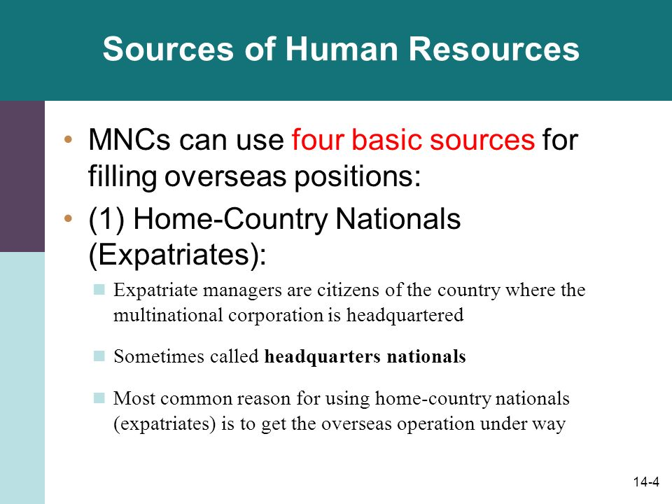 14-4 Sources of Human Resources MNCs can use four basic sources for filling overseas positions: (1) Home-Country Nationals (Expatriates): Expatriate managers are citizens of the country where the multinational corporation is headquartered Sometimes called headquarters nationals Most common reason for using home-country nationals (expatriates) is to get the overseas operation under way