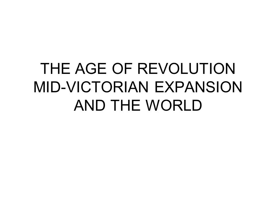 THE AGE OF REVOLUTION MID-VICTORIAN EXPANSION AND THE WORLD