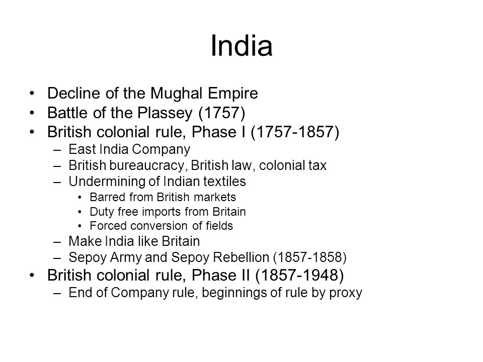 India Decline of the Mughal Empire Battle of the Plassey (1757) British colonial rule, Phase I (1757-1857) –East India Company –British bureaucracy, British law, colonial tax –Undermining of Indian textiles Barred from British markets Duty free imports from Britain Forced conversion of fields –Make India like Britain –Sepoy Army and Sepoy Rebellion (1857-1858) British colonial rule, Phase II (1857-1948) –End of Company rule, beginnings of rule by proxy