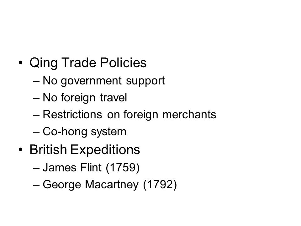 Qing Trade Policies –No government support –No foreign travel –Restrictions on foreign merchants –Co-hong system British Expeditions –James Flint (1759) –George Macartney (1792)