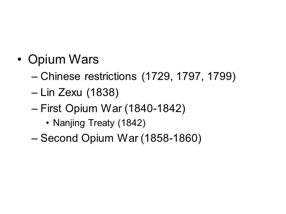 Opium Wars –Chinese restrictions (1729, 1797, 1799) –Lin Zexu (1838) –First Opium War (1840-1842) Nanjing Treaty (1842) –Second Opium War (1858-1860)