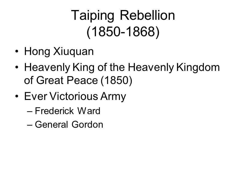 Taiping Rebellion (1850-1868) Hong Xiuquan Heavenly King of the Heavenly Kingdom of Great Peace (1850) Ever Victorious Army –Frederick Ward –General Gordon