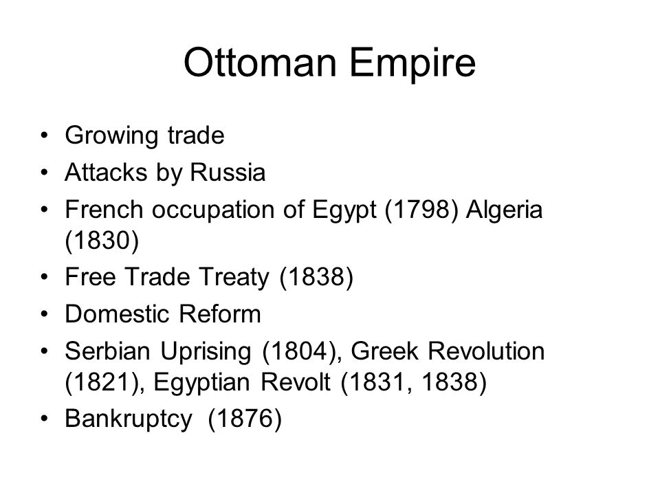 Ottoman Empire Growing trade Attacks by Russia French occupation of Egypt (1798) Algeria (1830) Free Trade Treaty (1838) Domestic Reform Serbian Uprising (1804), Greek Revolution (1821), Egyptian Revolt (1831, 1838) Bankruptcy (1876)