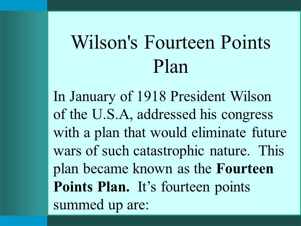 Wilson s Fourteen Points Plan In January of 1918 President Wilson of the U.S.A, addressed his congress with a plan that would eliminate future wars of such catastrophic nature.