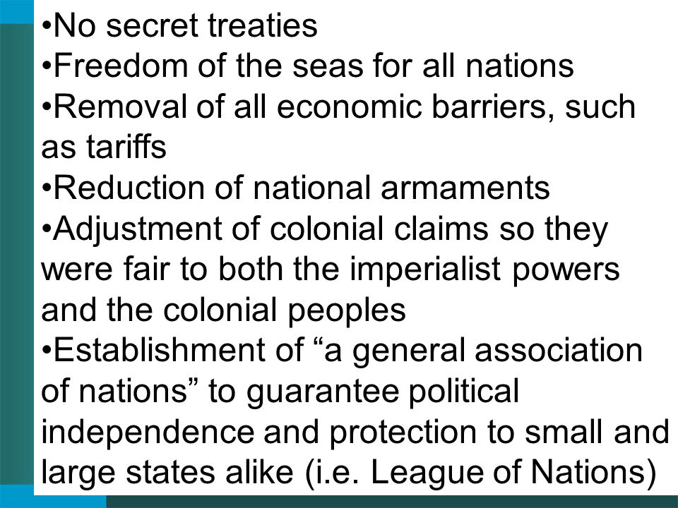 No secret treaties Freedom of the seas for all nations Removal of all economic barriers, such as tariffs Reduction of national armaments Adjustment of colonial claims so they were fair to both the imperialist powers and the colonial peoples Establishment of a general association of nations to guarantee political independence and protection to small and large states alike (i.e.