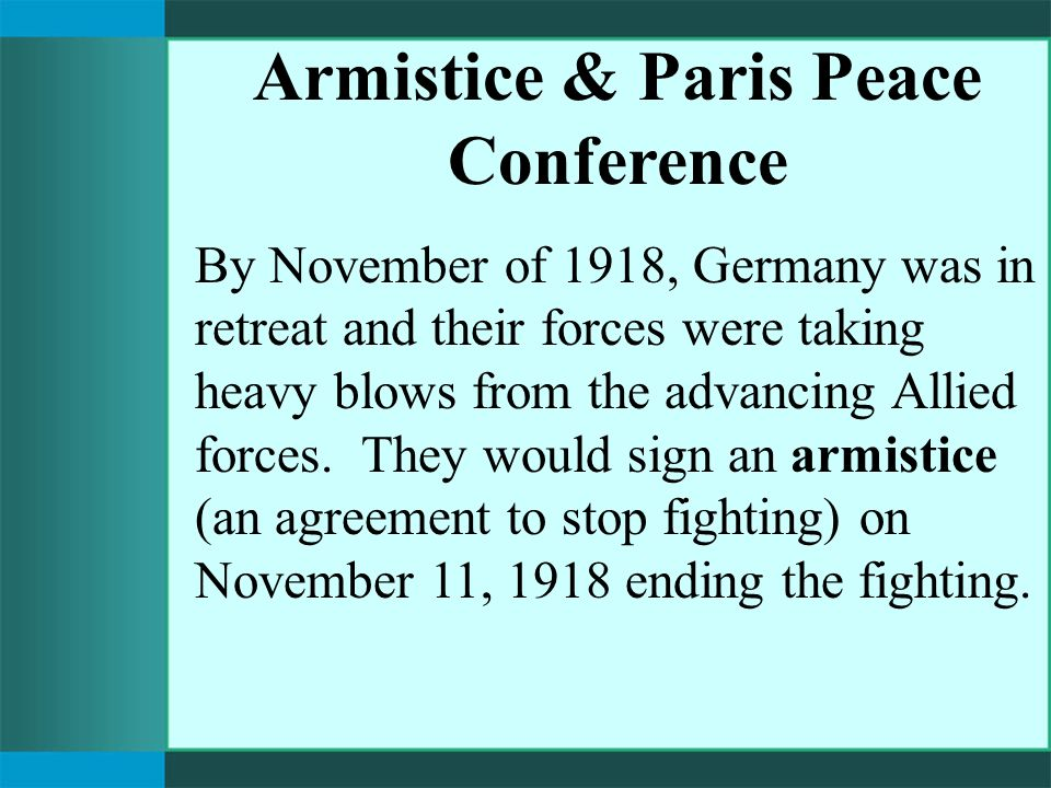 Armistice & Paris Peace Conference By November of 1918, Germany was in retreat and their forces were taking heavy blows from the advancing Allied forces.