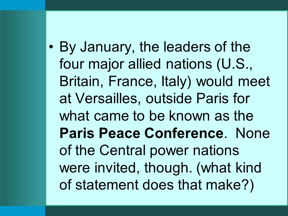 By January, the leaders of the four major allied nations (U.S., Britain, France, Italy) would meet at Versailles, outside Paris for what came to be known as the Paris Peace Conference.