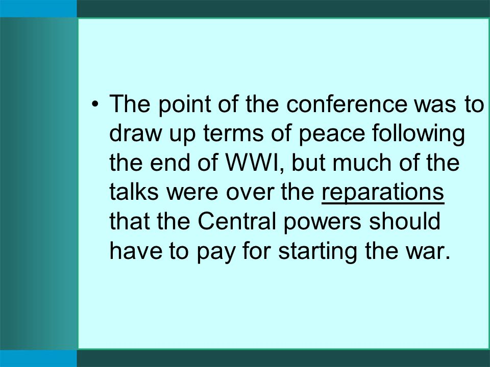 The point of the conference was to draw up terms of peace following the end of WWI, but much of the talks were over the reparations that the Central powers should have to pay for starting the war.