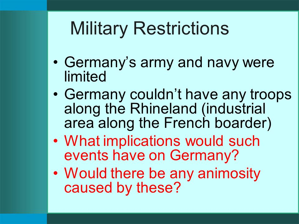 Military Restrictions Germany's army and navy were limited Germany couldn't have any troops along the Rhineland (industrial area along the French boarder) What implications would such events have on Germany.