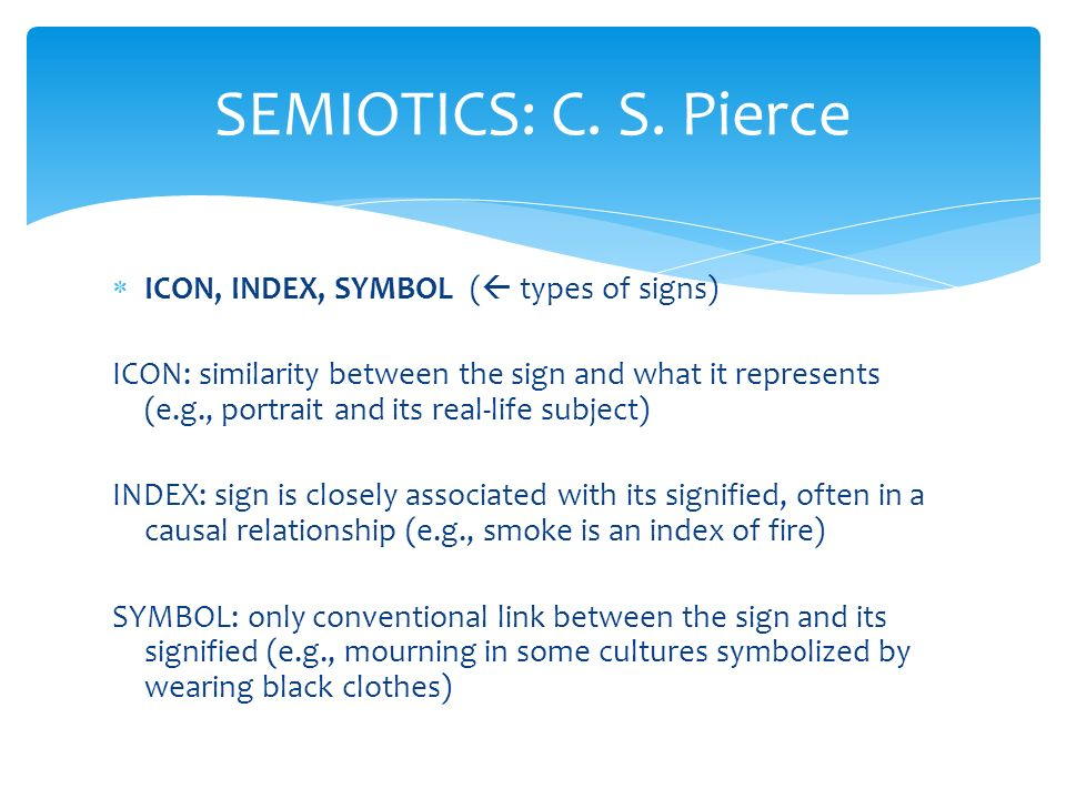  ICON, INDEX, SYMBOL (  types of signs) ICON: similarity between the sign and what it represents (e.g., portrait and its real-life subject) INDEX: sign is closely associated with its signified, often in a causal relationship (e.g., smoke is an index of fire) SYMBOL: only conventional link between the sign and its signified (e.g., mourning in some cultures symbolized by wearing black clothes) SEMIOTICS: C.