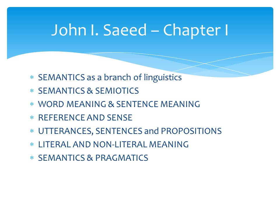  SEMANTICS as a branch of linguistics  SEMANTICS & SEMIOTICS  WORD MEANING & SENTENCE MEANING  REFERENCE AND SENSE  UTTERANCES, SENTENCES and PROPOSITIONS  LITERAL AND NON-LITERAL MEANING  SEMANTICS & PRAGMATICS John I.