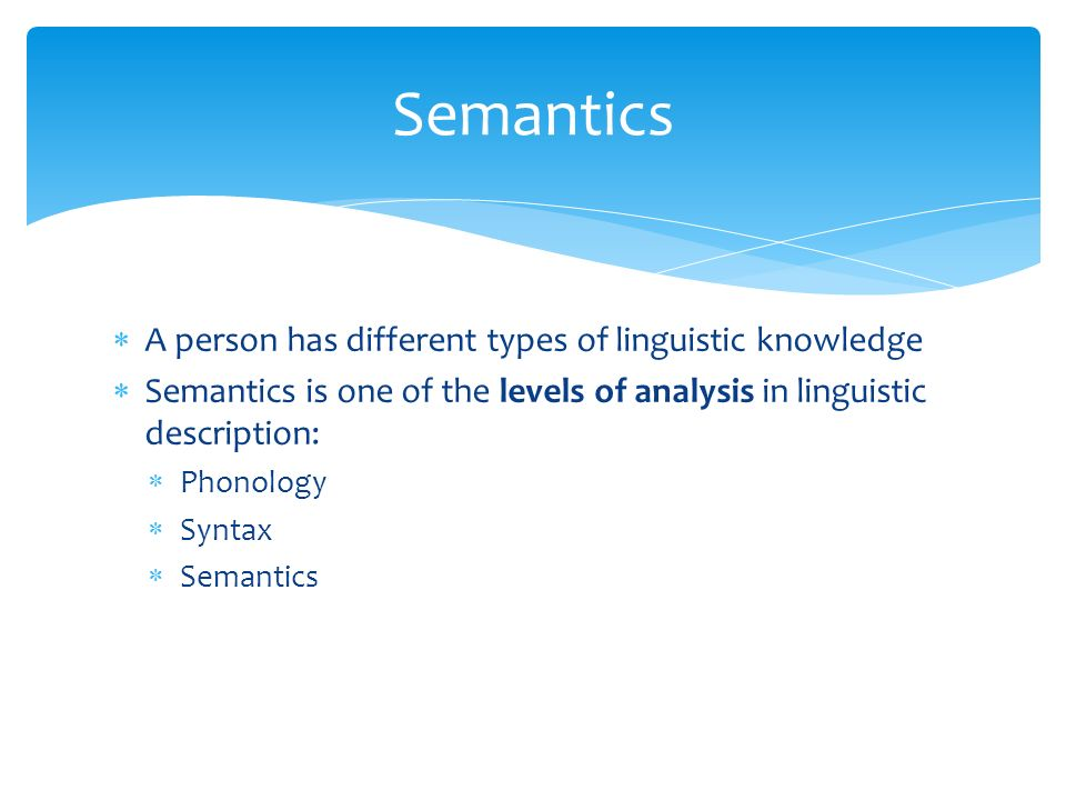  A person has different types of linguistic knowledge  Semantics is one of the levels of analysis in linguistic description:  Phonology  Syntax  Semantics Semantics