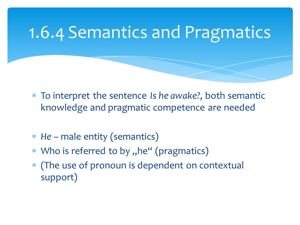 " To interpret the sentence Is he awake , both semantic knowledge and pragmatic competence are needed  He – male entity (semantics)  Who is referred to by ""he (pragmatics)  (The use of pronoun is dependent on contextual support) Semantics and Pragmatics"