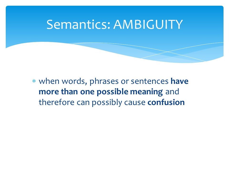  when words, phrases or sentences have more than one possible meaning and therefore can possibly cause confusion Semantics: AMBIGUITY