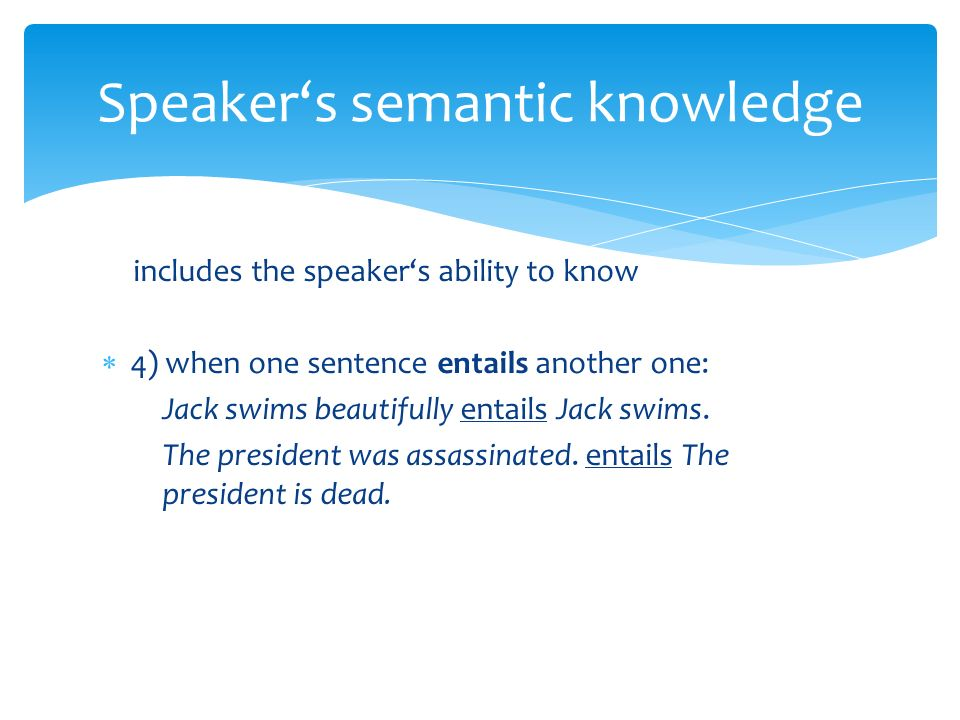 includes the speaker's ability to know  4) when one sentence entails another one: Jack swims beautifully entails Jack swims.