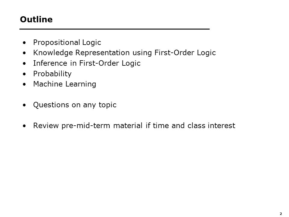 2 Outline Propositional Logic Knowledge Representation using First-Order Logic Inference in First-Order Logic Probability Machine Learning Questions on any topic Review pre-mid-term material if time and class interest