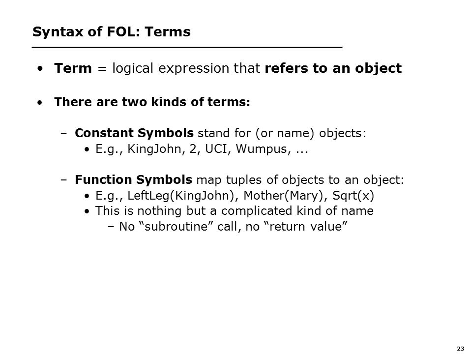 23 Syntax of FOL: Terms Term = logical expression that refers to an object There are two kinds of terms: –Constant Symbols stand for (or name) objects: E.g., KingJohn, 2, UCI, Wumpus,...