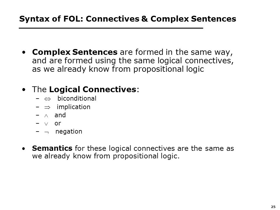25 Syntax of FOL: Connectives & Complex Sentences Complex Sentences are formed in the same way, and are formed using the same logical connectives, as we already know from propositional logic The Logical Connectives: – biconditional – implication – and – or – negation Semantics for these logical connectives are the same as we already know from propositional logic.