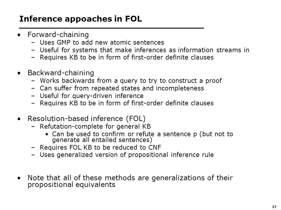 37 Inference appoaches in FOL Forward-chaining –Uses GMP to add new atomic sentences –Useful for systems that make inferences as information streams in –Requires KB to be in form of first-order definite clauses Backward-chaining –Works backwards from a query to try to construct a proof –Can suffer from repeated states and incompleteness –Useful for query-driven inference –Requires KB to be in form of first-order definite clauses Resolution-based inference (FOL) –Refutation-complete for general KB Can be used to confirm or refute a sentence p (but not to generate all entailed sentences) –Requires FOL KB to be reduced to CNF –Uses generalized version of propositional inference rule Note that all of these methods are generalizations of their propositional equivalents