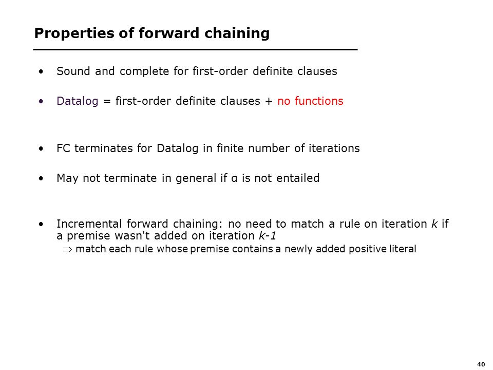 40 Properties of forward chaining Sound and complete for first-order definite clauses Datalog = first-order definite clauses + no functions FC terminates for Datalog in finite number of iterations May not terminate in general if α is not entailed Incremental forward chaining: no need to match a rule on iteration k if a premise wasn t added on iteration k-1  match each rule whose premise contains a newly added positive literal