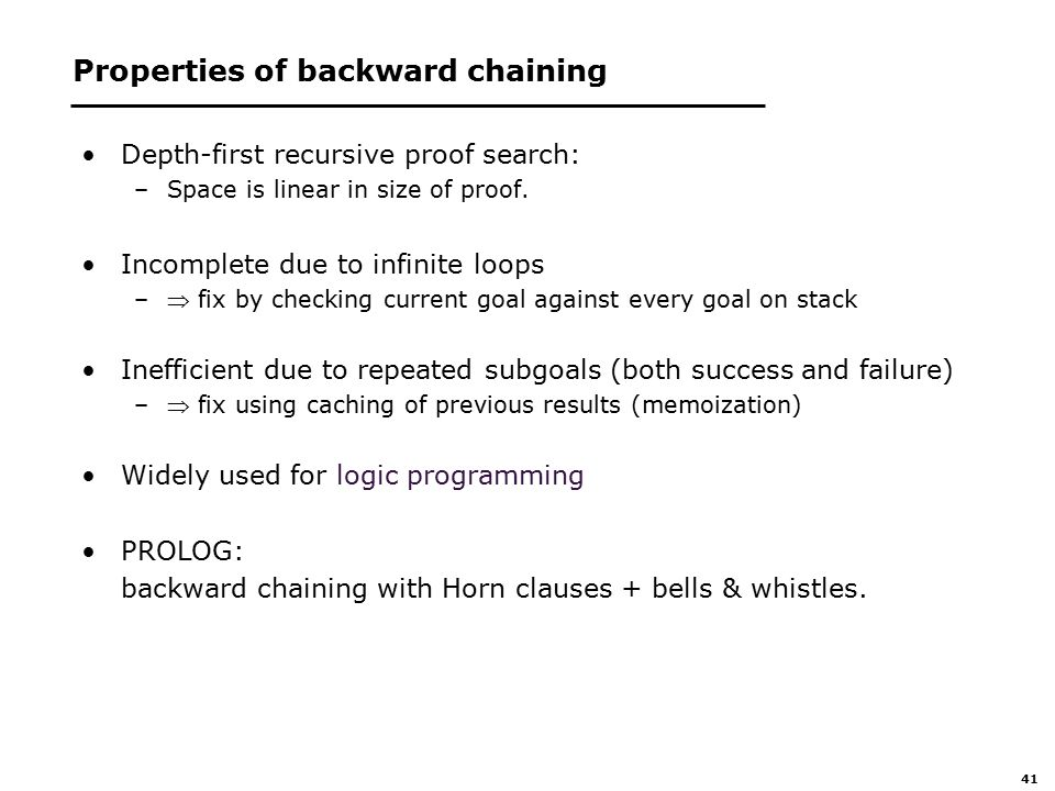 41 Properties of backward chaining Depth-first recursive proof search: –Space is linear in size of proof.