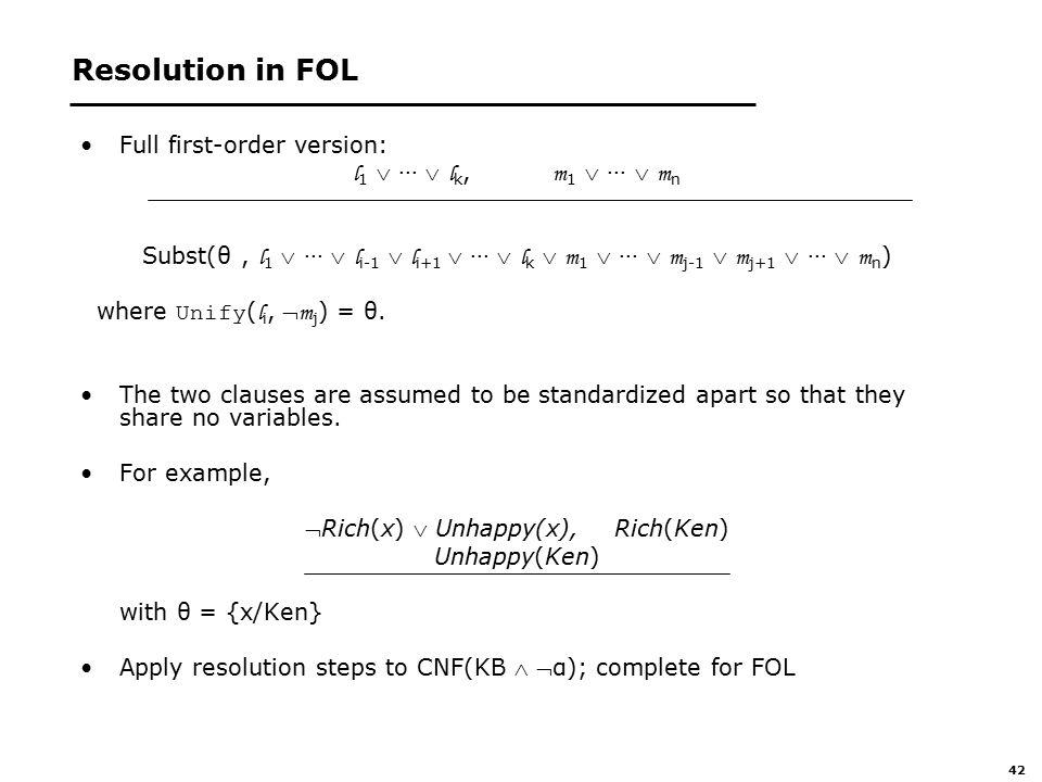 42 Resolution in FOL Full first-order version: l 1  ···  l k, m 1  ···  m n Subst(θ, l 1  ···  l i-1  l i+1  ···  l k  m 1  ···  m j-1  m j+1  ···  m n ) where Unify ( l i,  m j ) = θ.