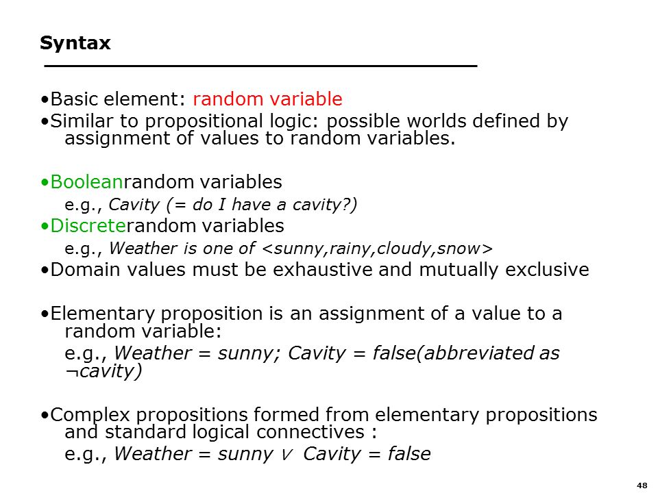 48 Syntax Basic element: random variable Similar to propositional logic: possible worlds defined by assignment of values to random variables.