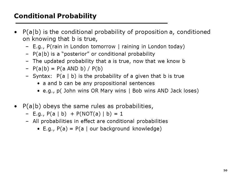 50 Conditional Probability P(a|b) is the conditional probability of proposition a, conditioned on knowing that b is true, –E.g., P(rain in London tomorrow | raining in London today) –P(a|b) is a posterior or conditional probability –The updated probability that a is true, now that we know b –P(a|b) = P(a AND b) / P(b) –Syntax: P(a | b) is the probability of a given that b is true a and b can be any propositional sentences e.g., p( John wins OR Mary wins | Bob wins AND Jack loses) P(a|b) obeys the same rules as probabilities, –E.g., P(a | b) + P(NOT(a) | b) = 1 –All probabilities in effect are conditional probabilities E.g., P(a) = P(a | our background knowledge)