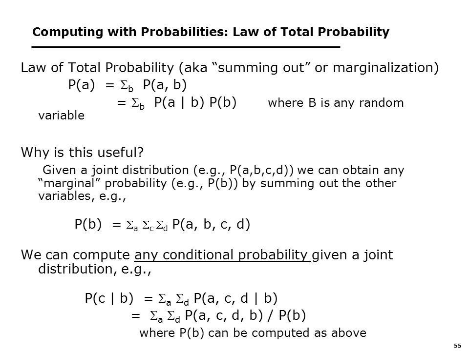 55 Computing with Probabilities: Law of Total Probability Law of Total Probability (aka summing out or marginalization) P(a) =  b P(a, b) =  b P(a | b) P(b) where B is any random variable Why is this useful.