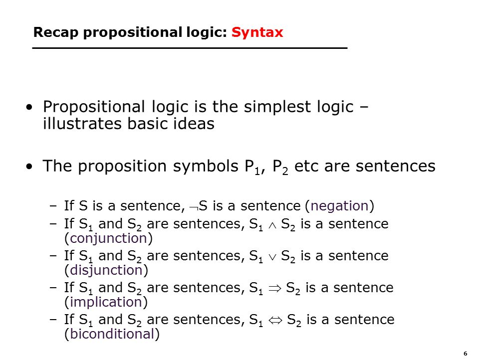 6 Recap propositional logic: Syntax Propositional logic is the simplest logic – illustrates basic ideas The proposition symbols P 1, P 2 etc are sentences –If S is a sentence, S is a sentence (negation) –If S 1 and S 2 are sentences, S 1  S 2 is a sentence (conjunction) –If S 1 and S 2 are sentences, S 1  S 2 is a sentence (disjunction) –If S 1 and S 2 are sentences, S 1  S 2 is a sentence (implication) –If S 1 and S 2 are sentences, S 1  S 2 is a sentence (biconditional)