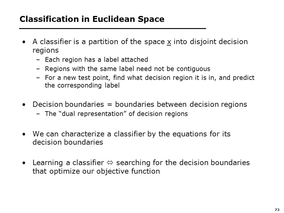 73 Classification in Euclidean Space A classifier is a partition of the space x into disjoint decision regions –Each region has a label attached –Regions with the same label need not be contiguous –For a new test point, find what decision region it is in, and predict the corresponding label Decision boundaries = boundaries between decision regions –The dual representation of decision regions We can characterize a classifier by the equations for its decision boundaries Learning a classifier  searching for the decision boundaries that optimize our objective function