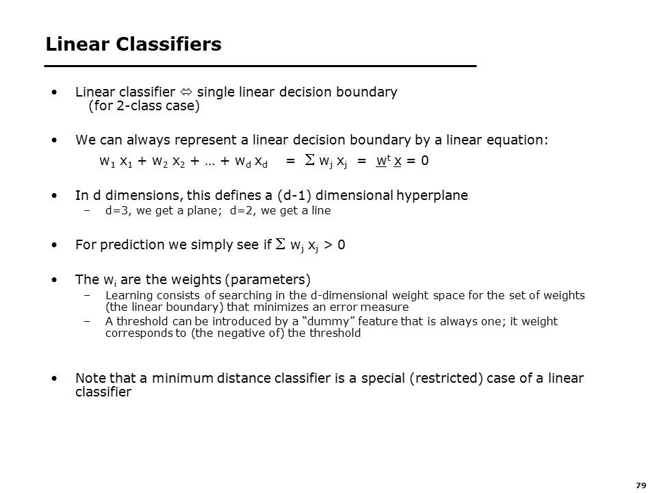 79 Linear Classifiers Linear classifier  single linear decision boundary (for 2-class case) We can always represent a linear decision boundary by a linear equation: w 1 x 1 + w 2 x 2 + … + w d x d =  w j x j = w t x = 0 In d dimensions, this defines a (d-1) dimensional hyperplane –d=3, we get a plane; d=2, we get a line For prediction we simply see if  w j x j > 0 The w i are the weights (parameters) –Learning consists of searching in the d-dimensional weight space for the set of weights (the linear boundary) that minimizes an error measure –A threshold can be introduced by a dummy feature that is always one; it weight corresponds to (the negative of) the threshold Note that a minimum distance classifier is a special (restricted) case of a linear classifier