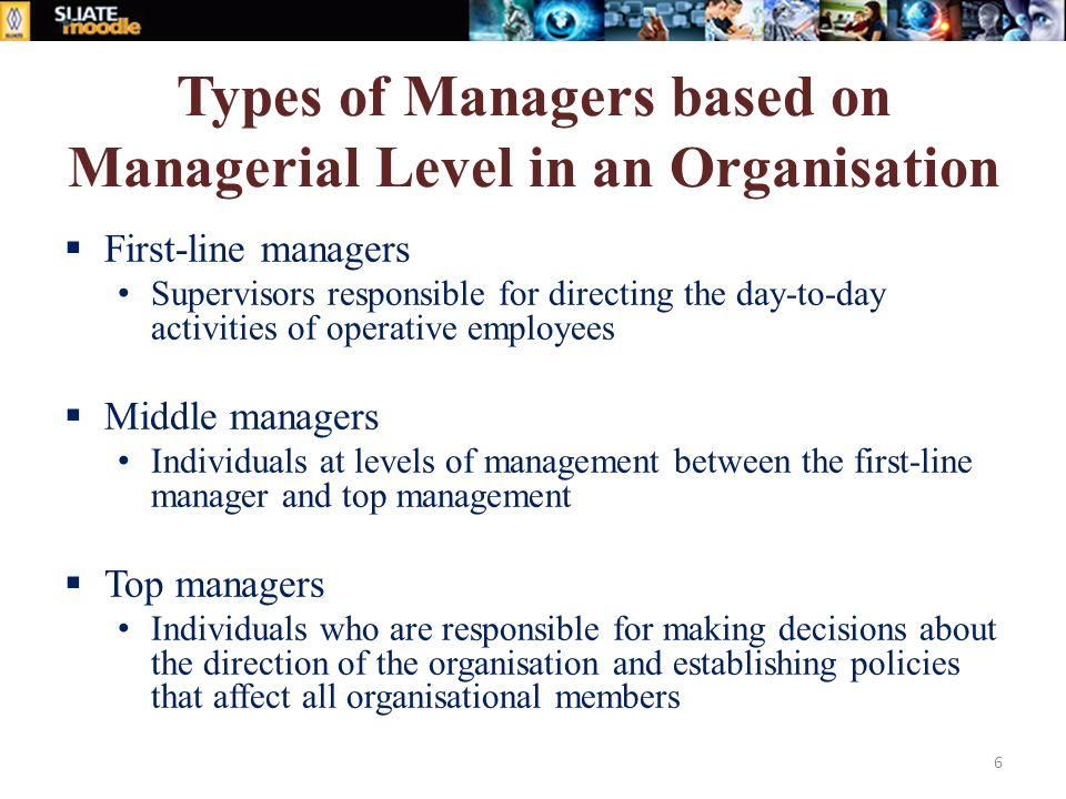 Types of Managers based on Managerial Level in an Organisation  First-line managers Supervisors responsible for directing the day-to-day activities of operative employees  Middle managers Individuals at levels of management between the first-line manager and top management  Top managers Individuals who are responsible for making decisions about the direction of the organisation and establishing policies that affect all organisational members 6