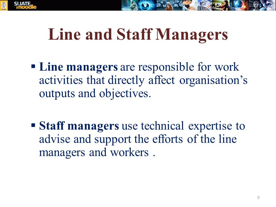 Line and Staff Managers  Line managers are responsible for work activities that directly affect organisation's outputs and objectives.