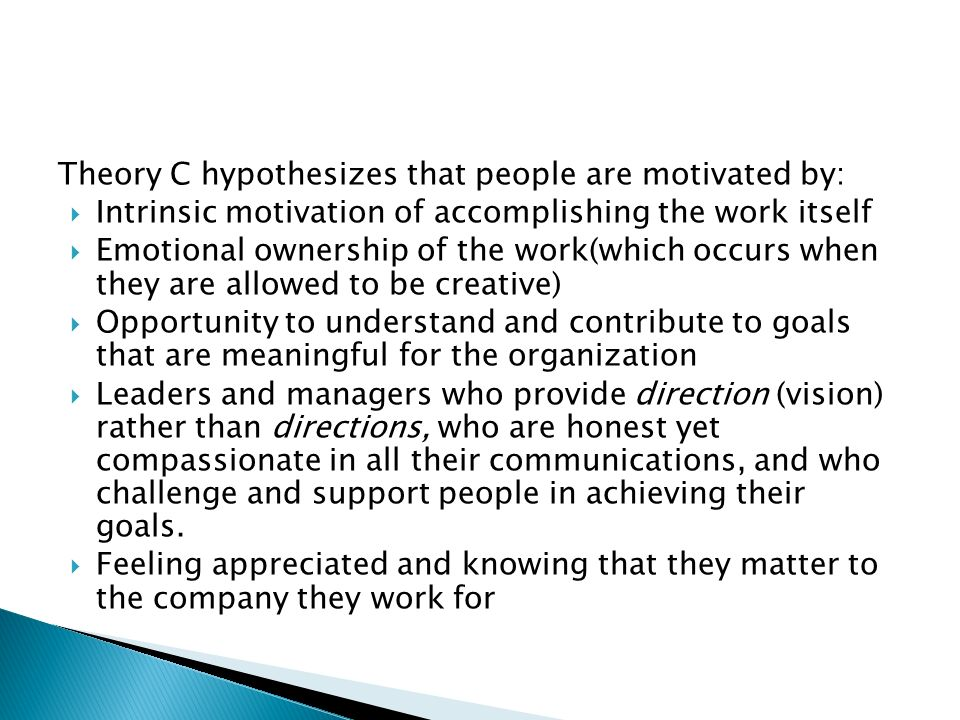 Theory C hypothesizes that people are motivated by:  Intrinsic motivation of accomplishing the work itself  Emotional ownership of the work(which occurs when they are allowed to be creative)  Opportunity to understand and contribute to goals that are meaningful for the organization  Leaders and managers who provide direction (vision) rather than directions, who are honest yet compassionate in all their communications, and who challenge and support people in achieving their goals.