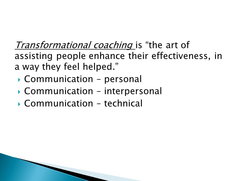 Transformational coaching is the art of assisting people enhance their effectiveness, in a way they feel helped.  Communication – personal  Communication – interpersonal  Communication – technical
