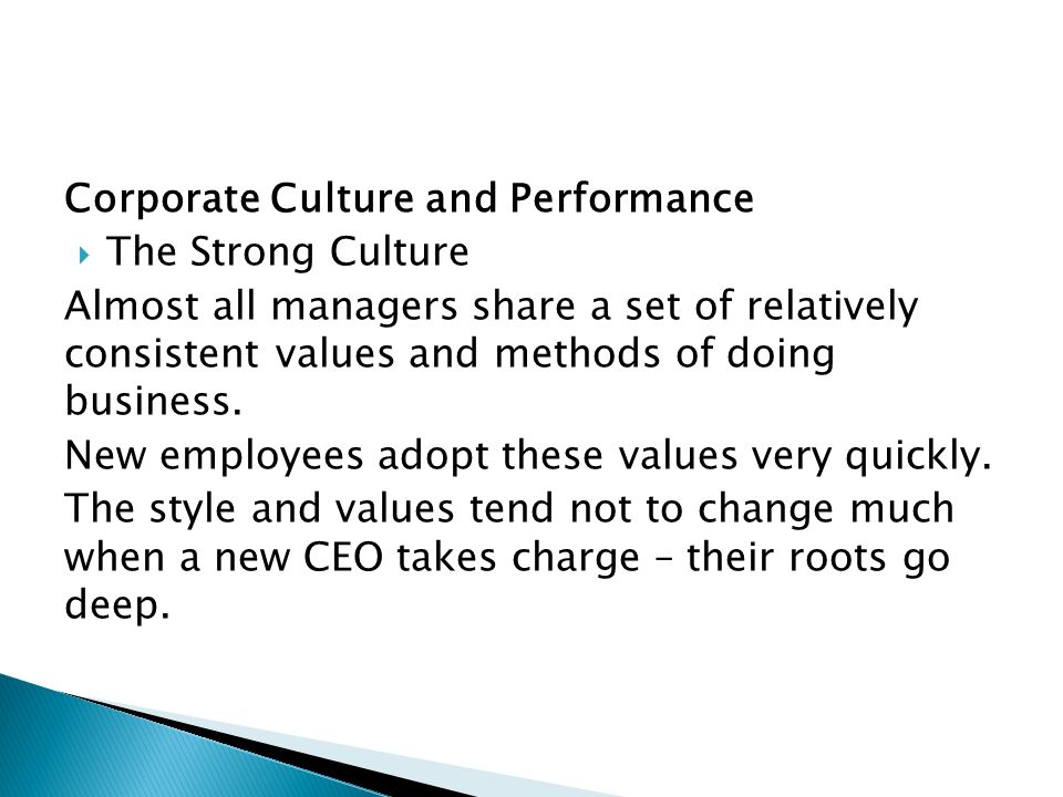 Strategically Appropriate Culture  One uniform culture will not fit every company  Each culture must create its own strategy to meet the needs of the industry it serves  The culture must fit its business conditions  Change in the business environment produced deterioration in performance if the culture did not change
