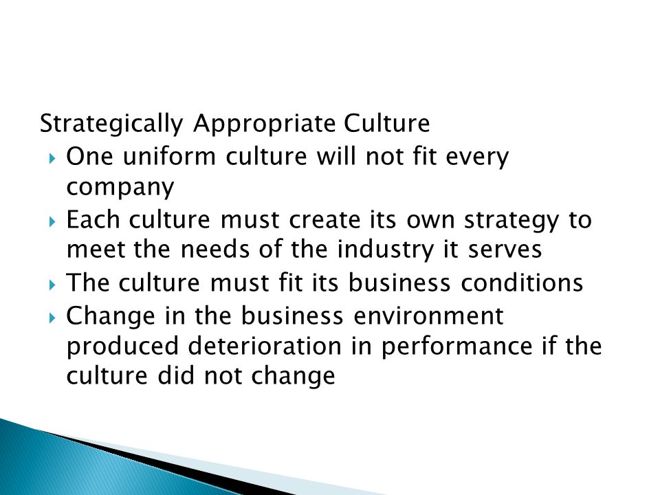 Strategically Appropriate Culture  One uniform culture will not fit every company  Each culture must create its own strategy to meet the needs of the industry it serves  The culture must fit its business conditions  Change in the business environment produced deterioration in performance if the culture did not change