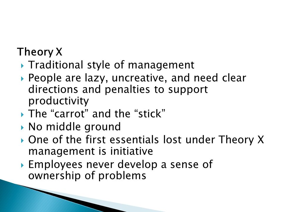 Theory X  Traditional style of management  People are lazy, uncreative, and need clear directions and penalties to support productivity  The carrot and the stick  No middle ground  One of the first essentials lost under Theory X management is initiative  Employees never develop a sense of ownership of problems