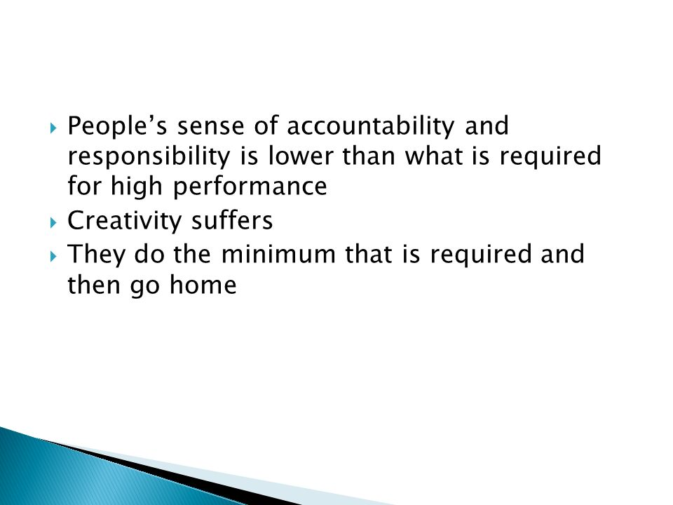  People's sense of accountability and responsibility is lower than what is required for high performance  Creativity suffers  They do the minimum that is required and then go home