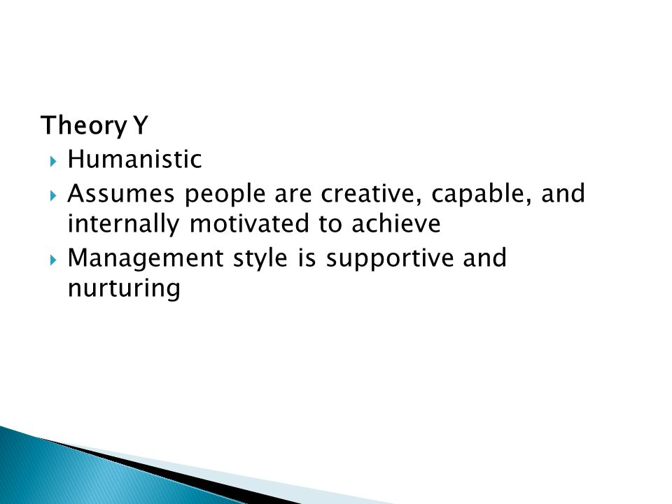 Theory Y  Humanistic  Assumes people are creative, capable, and internally motivated to achieve  Management style is supportive and nurturing